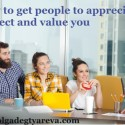 How to get people to appreciate, respect and value you