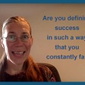 Are you defining success in such a way that you constantly fail?